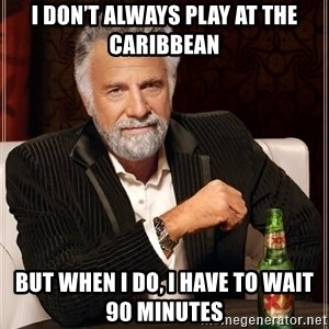 The Most Interesting Man In The World - I don't always play at the Caribbean But when I do, I have to wait 90 minutes