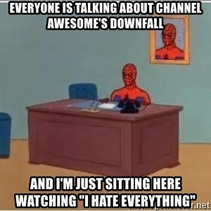 "Spiderman Desk - everyone is talking about channel awesome's downfall and i'm just sitting here watching ""i hate everything"""