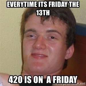 Stoner Stanley - Everytime its friday the 13th 420 is on  a friday