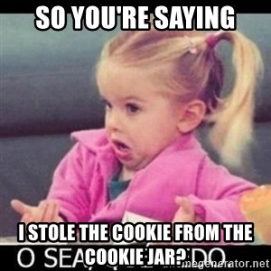 O SEA,QUÉ PEDO MEM - So you're saying I stole the cookie from the cookie jar?
