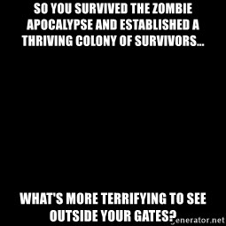 Blank Black - SO YOU SURVIVED THE ZOMBIE APOCALYPSE AND ESTABLISHED A THRIVING COLONY OF SURVIVORS... WHAT'S MORE TERRIFYING TO SEE OUTSIDE YOUR GATES?