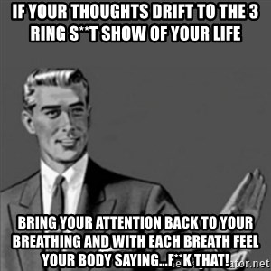 Correction Guy - If your thoughts drift to the 3 ring s**t show of your life Bring your attention back to your breathing and with each breath feel your body saying...F**k that!