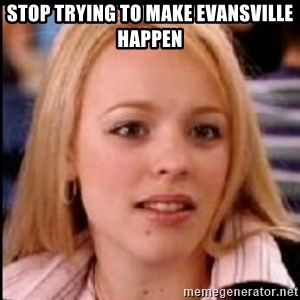 regina george fetch - Stop trying to make Evansville happen