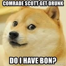 dogeee - comrade scott get drunk do i have bon?