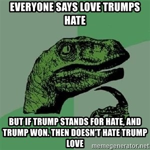 Philosoraptor - Everyone says love trumps hate But if trump stands for hate, and trump won. then doesn't hate trump love