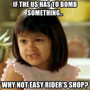 why not both girl - If the US has to bomb something.. Why not Easy Rider's Shop?