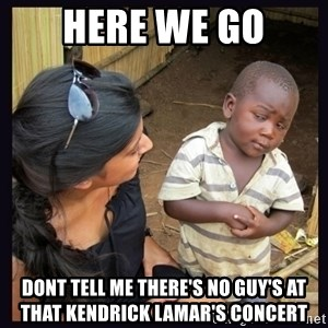 Skeptical third-world kid - Here we go dont tell me there's no guy's at that kendrick lamar's concert