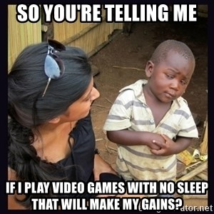 Skeptical third-world kid - So you're telling me  if i play video games with no sleep that will make my gains?
