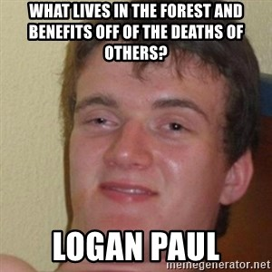 really high guy - What lives in the forest and benefits off of the deaths of others? LOGAN PAUL