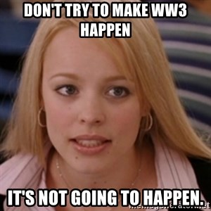 mean girls - Don't try to make WW3 happen It's not going to happen.