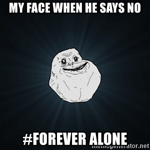 Forever Alone - my face when he says no #Forever alone