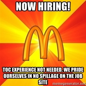 Maccas Meme - Now hiring! toc experience not needed. we pride ourselves in no spillage on the job site