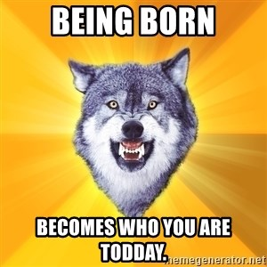 Courage Wolf - being born becomes who you are todday.