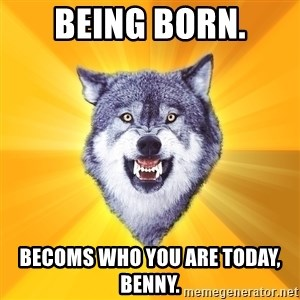 Courage Wolf - being born. becoms who you are today, benny.