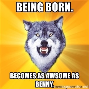 Courage Wolf - being born. becomes as awsome as benny,