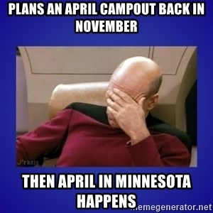 Picard facepalm  - Plans An April Campout Back In November Then April in Minnesota Happens