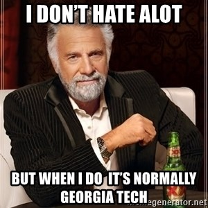 The Most Interesting Man In The World - I don't hate alot But when I do  it's normally  Georgia Tech