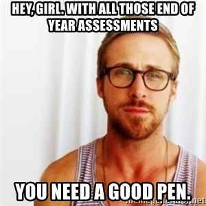 Ryan Gosling Hey  - Hey, girl. With all those end of year assessments You need a good pen.