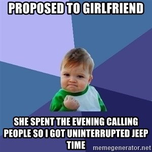 Success Kid - Proposed to girlfriend She spent the evening calling people so I got uninterrupted jeep time