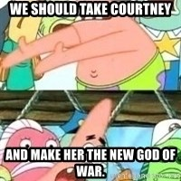 patrick star - we should take courtney and make her the new god of war.