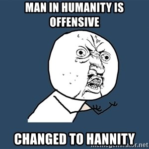 Y U No - Man in Humanity is offensive changed to Hannity