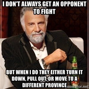 The Most Interesting Man In The World - I don't always get an opponent to fight But when I do they either turn it down, pull out, or move to a different Province