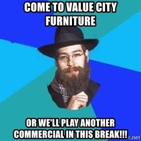 Jewish Dude - come to value city furniture or we'll play another commercial in this break!!!
