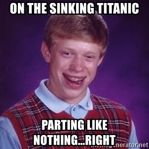 Bad Luck Brian - on the sinking titanic parting like nothing...right