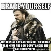 meme Brace yourself - The Russian bots are coming...to spread fake news and sow doubt among the American people.