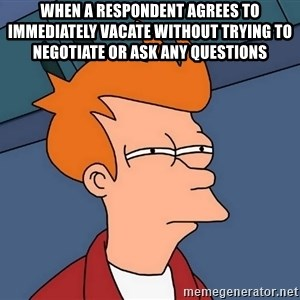 Futurama Fry - When a respondent agrees to immediately vacate without trying to  negotiate or ask any questions