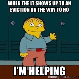 Ralph Wiggum - When the Lt shows up to an eviction on the way to HQ  I'm helping