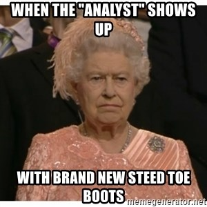 """Unimpressed Queen - When the """"analyst"""" shows up with brand new steed toe boots"""