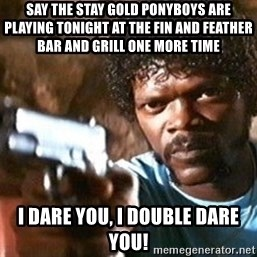 Pulp Fiction - Say The Stay Gold Ponyboys are playing tonight at The Fin and Feather Bar and Grill one more time I dare you, I double dare you!