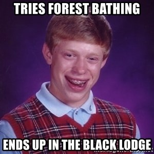 Bad Luck Brian - Tries forest bathing Ends up in the black lodge