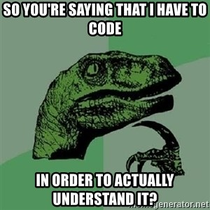 Philosoraptor - so you're saying that i have to code in order to actually understand it?