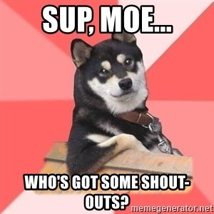 Cool Dog - Sup, MOE... Who's got some shout-outs?