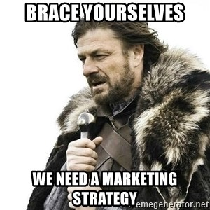 Brace Yourself Winter is Coming. - brace yourselves we need a marketing strategy