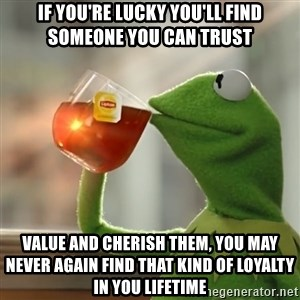 Kermit The Frog Drinking Tea - If you're lucky you'll find someone you can trust Value and cherish them, you may never again find that kind of loyalty in you lifetime