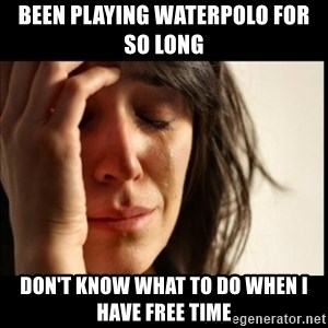 First World Problems - been playing waterpolo for so long don't know what to do when i have free time
