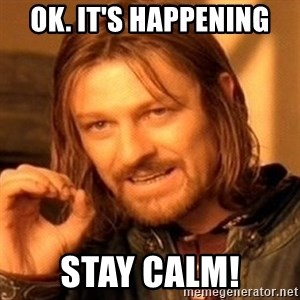 One Does Not Simply - Ok. It's Happening Stay Calm!