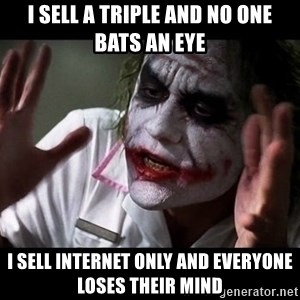 joker mind loss - i sell a triple and no one bats an eye i sell internet only and everyone loses their mind
