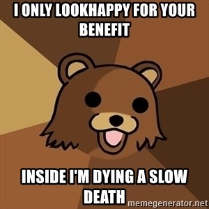 Pedobear - I only lookhappy for your benefit Inside I'm dying a slow death