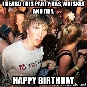 Sudden Realization Ralph - I heard this party has whiskey and Rhy. Happy Birthday
