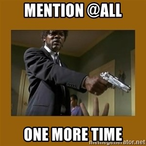 say what one more time - mention @all one more time
