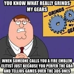 Grinds My Gears Peter Griffin - you know what really grinds my gears when someone calls you a fire emblem elitist just because you perfer the gba and tellius games over the 3ds ones