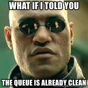 What if I told you / Matrix Morpheus - WHAT IF I TOLD YOU THE QUEUE IS ALREADY CLEAN