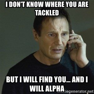 I don't know who you are... - i don't know where you are tackled but I will find you... and I will alpha