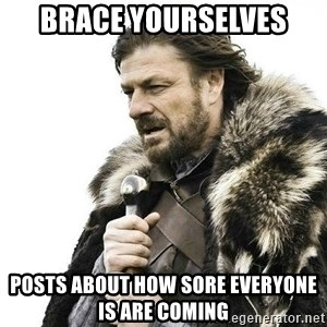 Brace Yourself Winter is Coming. - Brace yourselves Posts about how sore everyone is are coming