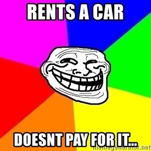 Trollface - rents a car doesnt pay for it...