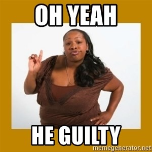 Angry Black Woman - OH YEAH HE GUILTY